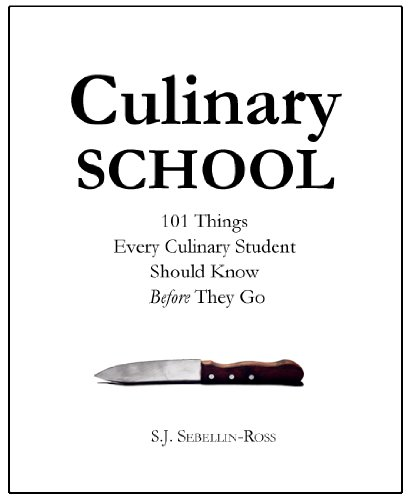 Culinary School: 101 Things Every Culinary Student Should Know Before They Go