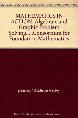 MATHEMATICS IN ACTION: Algebraic and Graphic Problem Solving.....Consortium for Foundation Mathematics