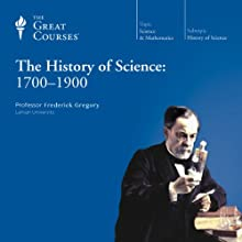 The History of Science: 1700-1900  by The Great Courses Narrated by Professor Frederick Gregory