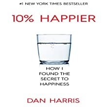The 10% Happier Guide: How I Found the Secret to Happiness (       UNABRIDGED) by Dan Harris Narrated by Dave Wright