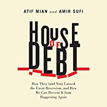 House of Debt: How They (and You) Caused the Great Recession, and How We Can Prevent It From Happening Again Audiobook by Atif Mian, Amir Sufi Narrated by Peter Berkrot