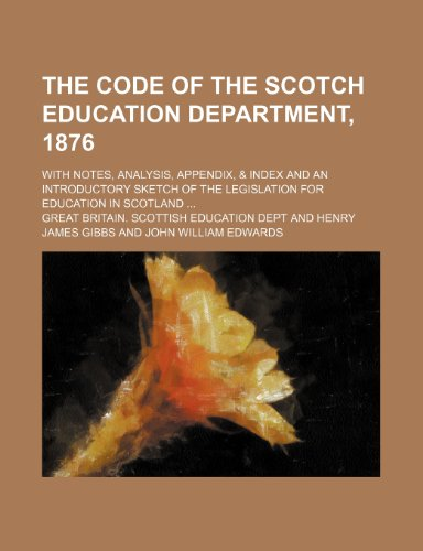 The Code of the Scotch Education Department, 1876; With Notes, Analysis, Appendix, & Index and an Introductory Sketch of the Legislation for Education in Scotland