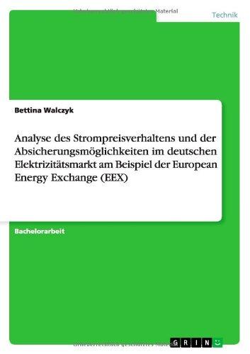 Analyse Des Strompreisverhaltens Und Der Absicherungsmoglichkeiten Im Deutschen Elektrizitatsmarkt Am Beispiel Der European Energy Exchange (Eex) (German Edition)