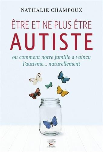 Etre et ne plus être autiste : Ou comment notre famille a vaincu l'autisme... naturellement