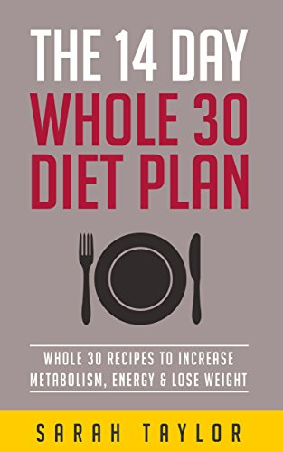 Whole 30: 14 Day Whole Food Diet Plan: Whole 30 Recipes To Increase Metabolism, Energy & Lose Weight (Whole 30 Recipes, Whole 30 Cookbook, It Starts With Food) by Sarah Taylor