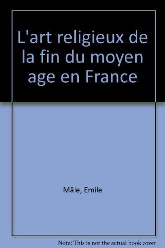 L'art religieux de la fin du Moyen âge en France : Étude sur l'iconographie du Moyen âge et sur ses sources d'inspiration...