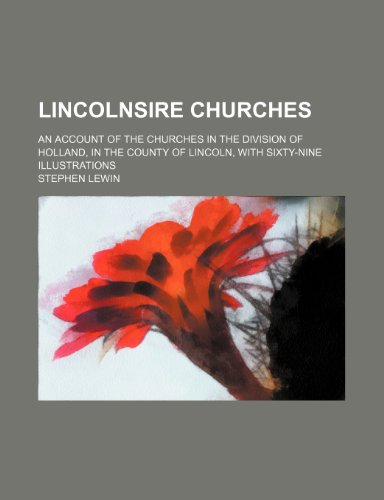Lincolnsire Churches; An Account of the Churches in the Division of Holland, in the County of Lincoln, With Sixty-Nine Illustrations