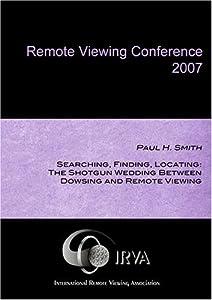 Paul H. Smith - The Shotgun Wedding Between Dowsing and Remote Viewing (IRVA 2007)