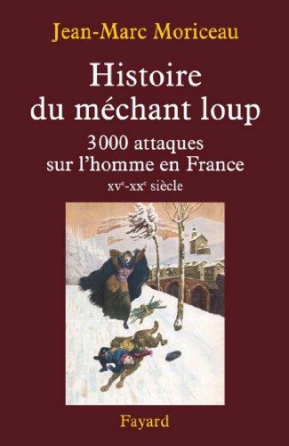 Jean-Marc Moriceau - Histoire du méchant loup:3 000 attaques sur l'homme en France (XVe-XXe siècle)