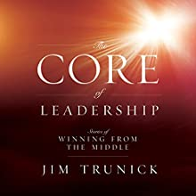 The Core of Leadership: Stories of Winning from the Middle (       UNABRIDGED) by Jim Trunick Narrated by Jim Trunick