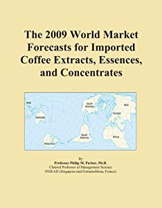 The 2009 World Market Forecasts for Imported Coffee Extracts, Essences, and Concentrates Icon Group International