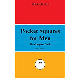 Pocket Squares For Men: The Complete Guide (Men's Style Series Book 3)