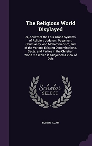 The Religious World Displayed: or, A View of the Four Grand Systems of Religion, Judaism, Paganism, Christianity, and Mohammedism, and of the Various ... World : to Which is Subjoined a View of Deis