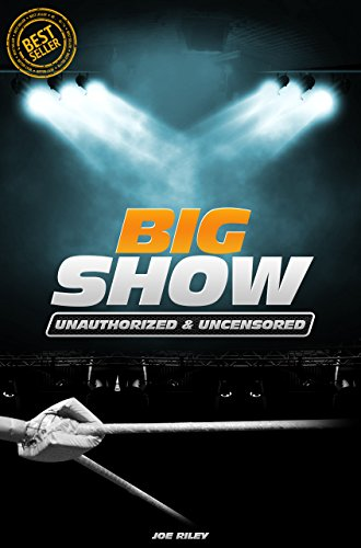 Joe Riley - Big Show - Wrestling Unauthorized & Uncensored (All Ages Deluxe Edition with Videos)