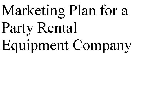 Marketing Plan for a Party Rental Equipment Company (Professional Marketing Plans by type of business.)