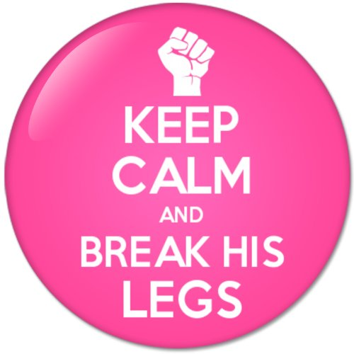 KEEP CALM AND Break His Legs (58mm) Bottle Opener Round Button Badges With Refrigerator Magnet, NEW