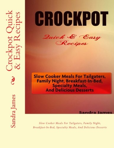Crockpot Quick & Easy Recipes: Slow Cooker Meals For Tailgaters, Family Night, Breakfast-In-Bed, Specialty Meals, And Delicious Desserts (Turn It Up A Notch) (Volume 3) by Sandra James