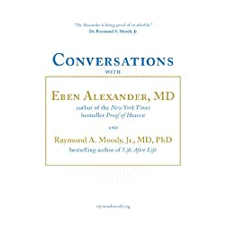 Conversations with Eben Alexander, MD, and Raymond Moody, Jr., MD, PhD