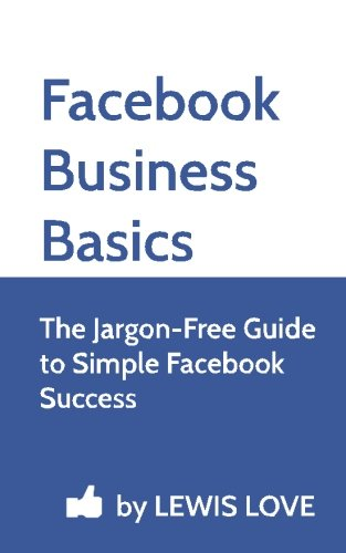 Facebook Business Basics: The Jargon-Free Guide to Simple Facebook Success