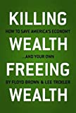 img - for Killing Wealth, Freeing Wealth: How to Save America's Economy.and Your Own book / textbook / text book