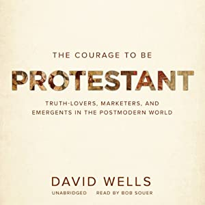 The Courage to Be Protestant: Truth-Lovers, Marketers, and Emergents in the Postmodern World | [David Wells]