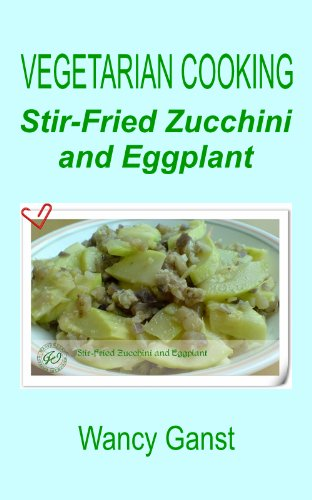 Vegetarian Cooking: Stir-Fried Zucchini And Eggplant (Vegetarian Cooking - Vegetables And Fruits Book 84)