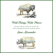 Wild Things, Wild Places: Adventurous Tales of Wildlife and Conservation on Planet Earth Audiobook by Jane Alexander Narrated by Jane Alexander
