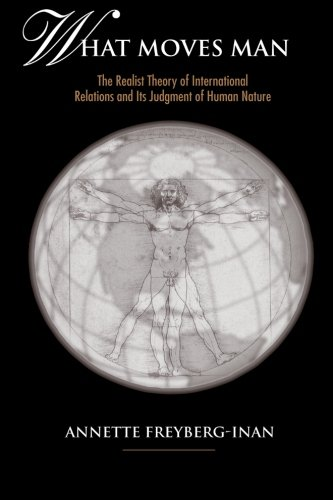 What Moves Man: The Realist Theory of International Relations and Its Judgment of Human Nature: The Realist Theory of International Relations and Its ... Human Nature (SUNY series in Global Politics)
