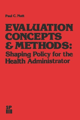 Evaluation Concepts & Methods: Shaping Policy for the Health Administrator (Health Systems Management)