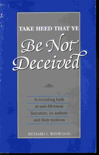TAKE HEED THAT YE BE NOT DECEIVED - A Revealing Look At Anti-Mormon Literature, its Authors & Their Motives, RICHARD L. WINWOOD