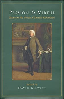 passion and virtue essays on the novels of samuel richardson Valerie grosvenor myer, ed, samuel richardson: passion and prudence ( london: vision press totowa, nj: barnes & noble books, 1986) despite poor editing, at least two or three substantial essays on clarissa margaret anne doody and peter sabor, eds, samuel richardson, tercentenary essays.