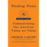 Thinking Points: Communicating Our American Values and Vision ~ George Lakoff