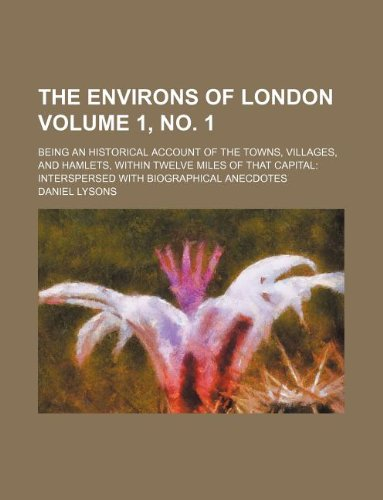 The environs of London Volume 1, no. 1 ; being an historical account of the towns, villages, and hamlets, within twelve miles of that capital: interspersed with biographical anecdotes