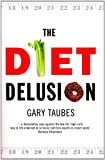 Diet Delusion, The: Challenging the Conventional Wisdom on Diet, Weight Loss and Disease