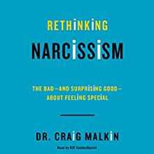 Rethinking Narcissism: The Bad - and Surprising Good - About Feeling Special (       UNABRIDGED) by Craig Malkin Narrated by Kiff VandenHeuvel