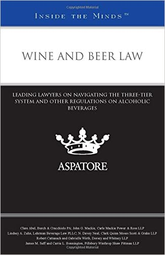 Wine and Beer Law: Leading Lawyers on Navigating the Three-Tier System and Other Regulations on Alcoholic Beverages (Inside the Minds)