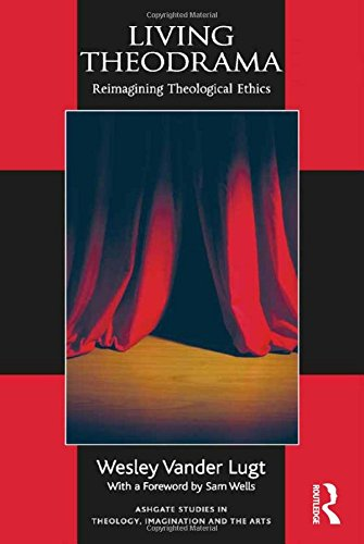 Download Living Theodrama: Reimagining Theological Ethics (Ashgate Studies in Theology, Imagination and the Arts)