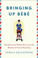 Bringing Up B¨¦b¨¦: One American Mother Discovers the Wisdom of French Parenting