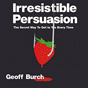 Irresistible Persuasion: The Secret Way to Get Yes Every Time | [Geoff Burch]