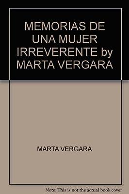 MEMORIAS DE UNA MUJER IRREVERENTE by MARTA VERGARA