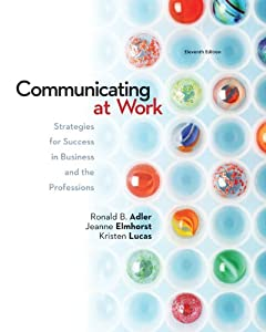 Communicating at Work: Strategies for Success in Business and the Professions Ronald Adler, Jeanne Marquardt Elmhorst and Kristen Lucas