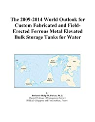 The 2009-2014 World Outlook for Custom Fabricated and Field-Erected Ferrous Metal Elevated Bulk Storage Tanks for Water