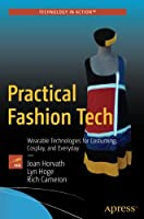 Practical Fashion Tech: Wearable Technologies for Costuming, Cosplay, and Everyday Front Cover