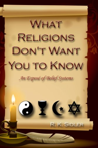 R. K. Sidler - What Religions Don't Want You to Know....An Expose' of Belief Systems (English Edition)