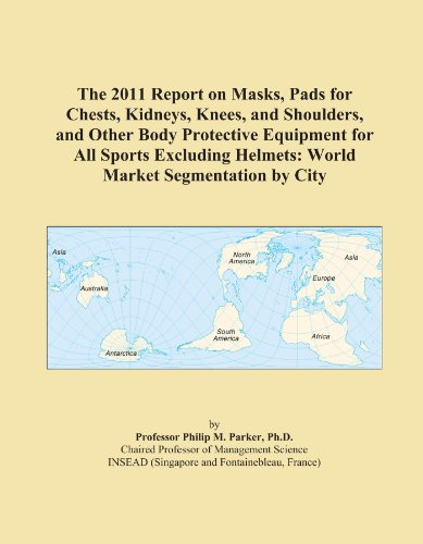 The 2011 Report on Masks, Pads for Chests, Kidneys, Knees, and Shoulders, and Other Body Protective Equipment for All Sports Excluding Helmets: World Market Segmentation by City