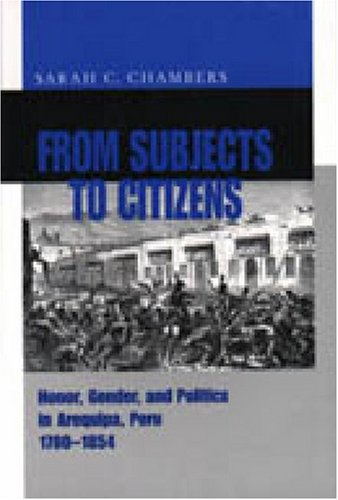 From Subjects to Citizens: Honor, Gender, and Politics in Arequipa, Peru 1780-1854