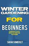 Winter Gardening For Beginners: Learn How To Easily Grow Your Own Food Year Round! (Winter Gardening, Homesteading, Organic)
