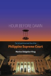 Hour Before Dawn: The Fall and Uncertain Rise of the Philippine Supreme Court