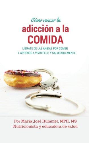 Como Vencer la Adiccion a la Comida: Librate de las ansias por comer y aprende a vivir feliz y saludablemente  [Hummel, Maria Jose] (Tapa Blanda)