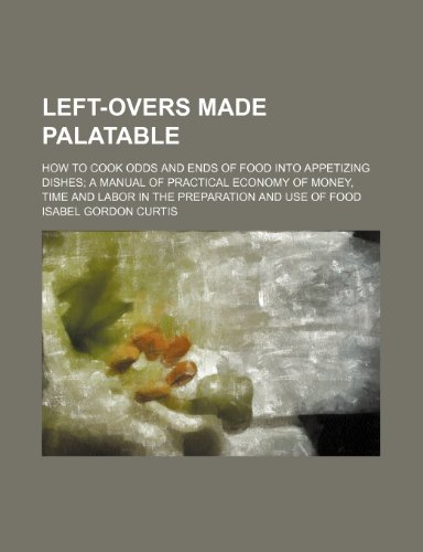 Left-Overs Made Palatable; How to Cook Odds and Ends of Food Into Appetizing Dishes a Manual of Practical Economy of Money, Time and Labor in the Preparation and Use of Food